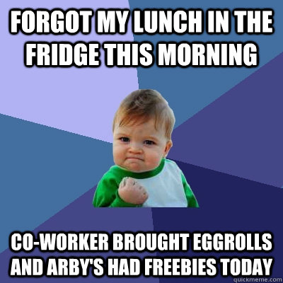 Forgot my lunch in the fridge this morning Co-worker brought eggrolls and Arby's had freebies today - Forgot my lunch in the fridge this morning Co-worker brought eggrolls and Arby's had freebies today  Success Kid