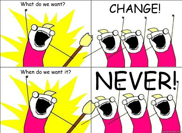 What do we want? CHANGE! When do we want it? NEVER!