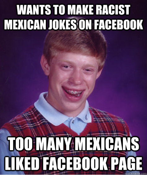 Wants to make racist mexican jokes on facebook too many mexicans liked facebook page - Wants to make racist mexican jokes on facebook too many mexicans liked facebook page  Bad Luck Brian