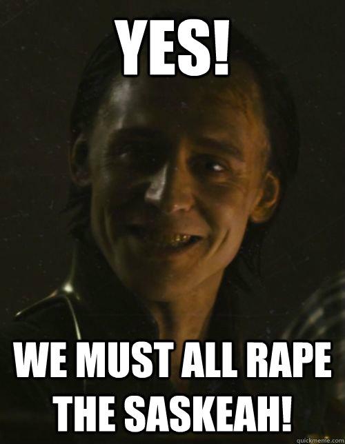 Yes! We must all rape the saskeah!  Loki