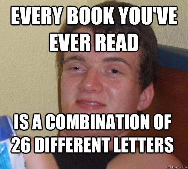 every book you've ever read is a combination of 26 different letters - every book you've ever read is a combination of 26 different letters  10 Guy
