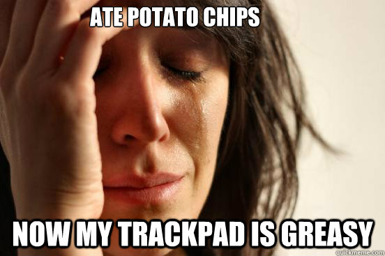 ate potato chips now my trackpad is greasy - ate potato chips now my trackpad is greasy  First World Problems