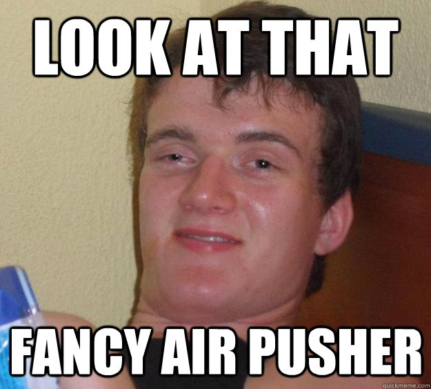 Look at that fancy air pusher - Look at that fancy air pusher  10 Guy