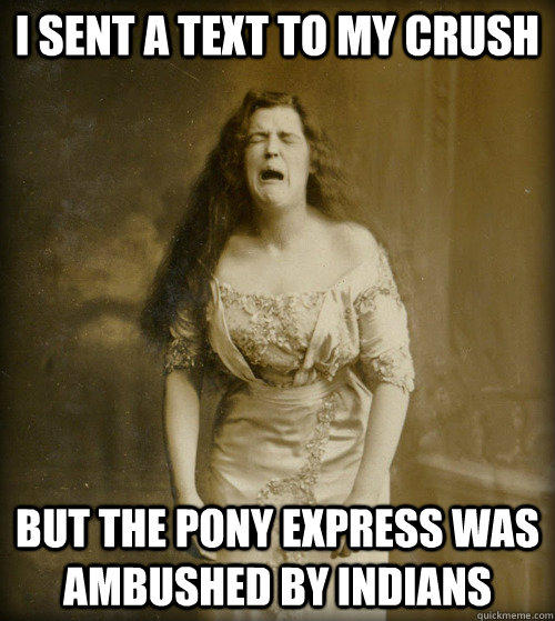 I sent a text to my crush but the pony express was ambushed by indians - I sent a text to my crush but the pony express was ambushed by indians  1890s Problems