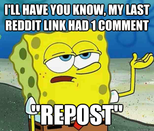 I'll have you know, my last reddit link had 1 comment