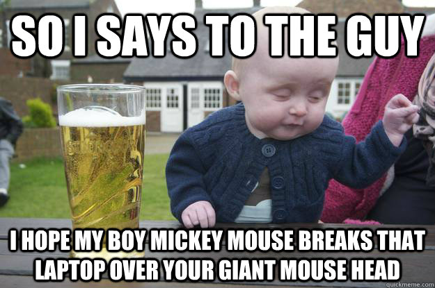 So I says to the guy i hope my boy mickey mouse breaks that laptop over your giant mouse head  - So I says to the guy i hope my boy mickey mouse breaks that laptop over your giant mouse head   drunk baby
