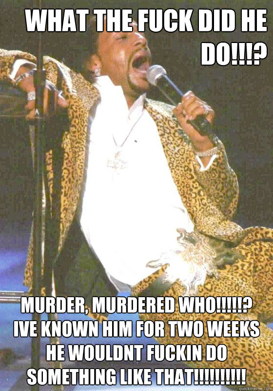 What the fuck did he do!!!? Murder, Murdered who!!!!!? Ive known him for two weeks he wouldnt fuckin do something like that!!!!!!!!!!  Katt williams