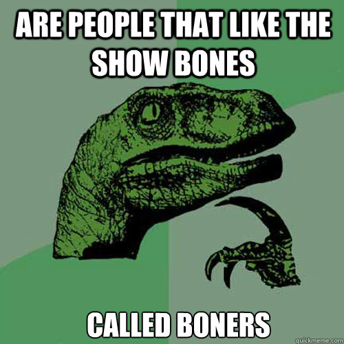 Are people that like the show Bones Called boners - Are people that like the show Bones Called boners  Misc