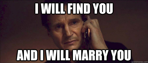I WILL FIND YOU AND I WILL marry you