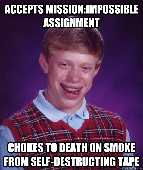 Accepts Mission:Impossible assignment Chokes to death on smoke from self-destructing tape - Accepts Mission:Impossible assignment Chokes to death on smoke from self-destructing tape  Bad Luck Brian