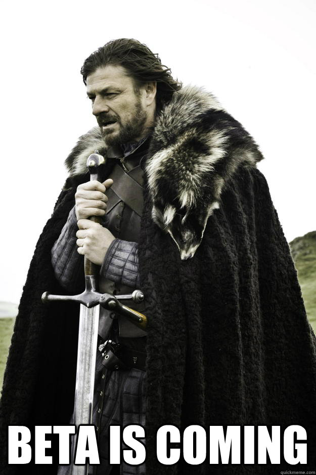Beta is coming -  Beta is coming  Winter is coming