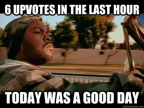 6 upvotes in the last hour today WAS A GOOD DAY