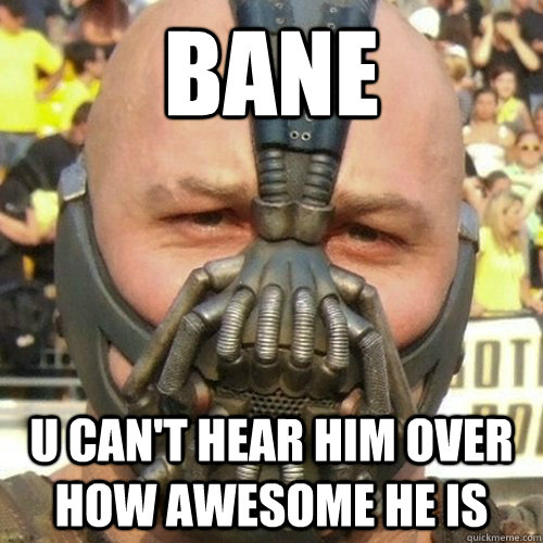 BANE u can't hear him over how awesome he is