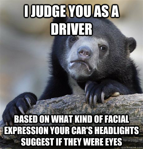 I judge you as a driver Based on what kind of facial expression your car's headlights suggest if they were eyes - I judge you as a driver Based on what kind of facial expression your car's headlights suggest if they were eyes  Confession Bear