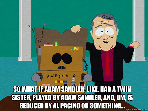 So what if Adam Sandler, like, had a twin sister, played by Adam Sandler, and, um, is seduced by Al Pacino or something...  - So what if Adam Sandler, like, had a twin sister, played by Adam Sandler, and, um, is seduced by Al Pacino or something...   Awesom-o Movie Ideas