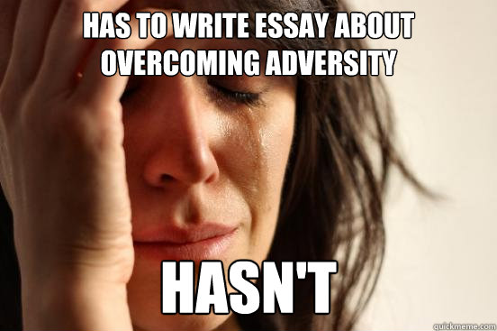 HAS TO WRITE ESSAY ABOUT OVERCOMING ADVERSITY Hasn't - HAS TO WRITE ESSAY ABOUT OVERCOMING ADVERSITY Hasn't  First World Problems