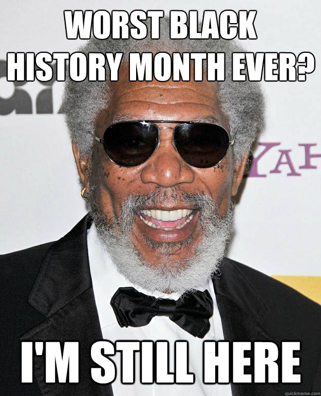 Worst black history month ever? i'm still here - Worst black history month ever? i'm still here  Misc
