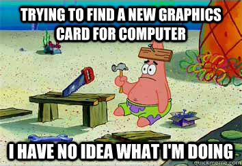 Trying to find a new graphics card for computer I have no idea what i'm doing  I have no idea what Im doing - Patrick Star