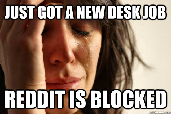 Just got a new desk job Reddit is blocked - Just got a new desk job Reddit is blocked  First World Problems