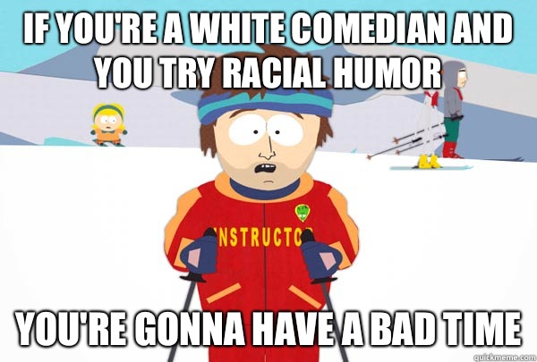 If you're a white comedian and you try racial humor You're gonna have a bad time - If you're a white comedian and you try racial humor You're gonna have a bad time  Super Cool Ski Instructor
