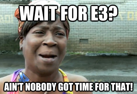 Wait for E3? Ain't nobody got time for that! - Wait for E3? Ain't nobody got time for that!  Misc