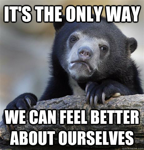 it's the only way we can feel better about ourselves - it's the only way we can feel better about ourselves  Confession Bear
