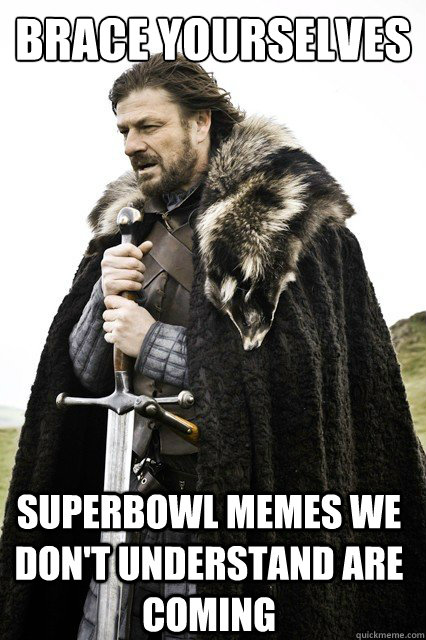 brace yourselves superbowl memes we don't understand are coming - brace yourselves superbowl memes we don't understand are coming  Brace Yourselves!