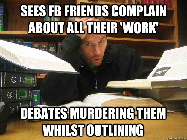 Sees FB friends complain about all their 'work' Debates murdering them whilst outlining  - Sees FB friends complain about all their 'work' Debates murdering them whilst outlining   Overworked Law Student
