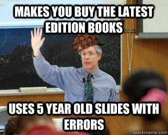 Makes you buy the latest edition books Uses 5 year old slides with errors  - Makes you buy the latest edition books Uses 5 year old slides with errors   Scumbag Professor