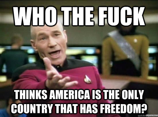Who the fuck thinks America is the only country that has freedom? - Who the fuck thinks America is the only country that has freedom?  Misc