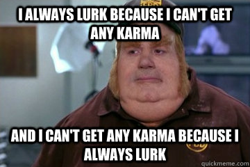 I always lurk because I can't get any karma And I can't get any karma because I always lurk - I always lurk because I can't get any karma And I can't get any karma because I always lurk  Fat Bastard awkward moment