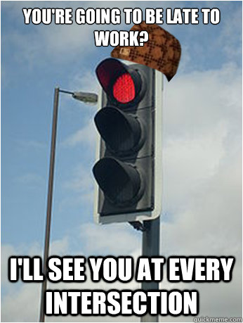 You're going to be late to work? I'll see you at every intersection