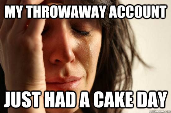 My throwaway account just had a cake day - My throwaway account just had a cake day  First World Problems