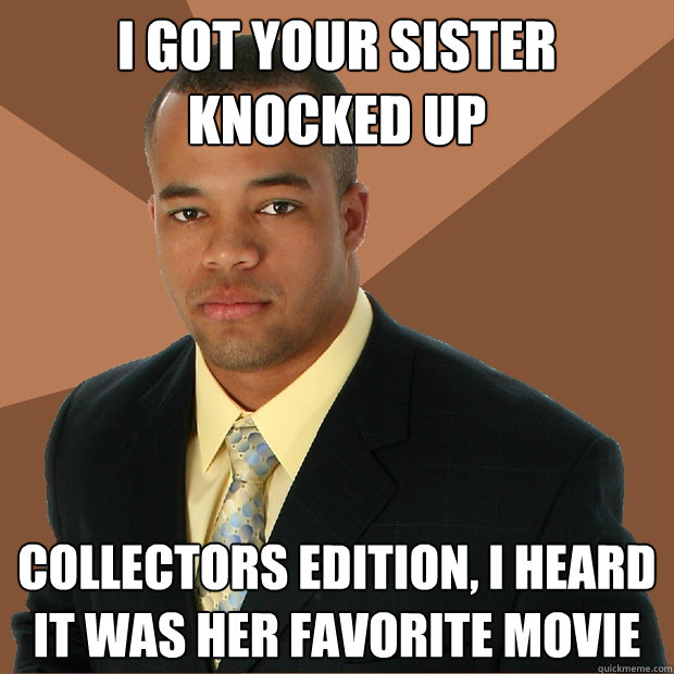 i got your sister knocked up collectors edition, i heard it was her favorite movie - i got your sister knocked up collectors edition, i heard it was her favorite movie  Successful Black Man