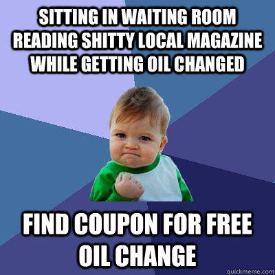 Sitting in waiting room reading shitty local magazine while getting oil changed find coupon for free oil change - Sitting in waiting room reading shitty local magazine while getting oil changed find coupon for free oil change  Success Kid