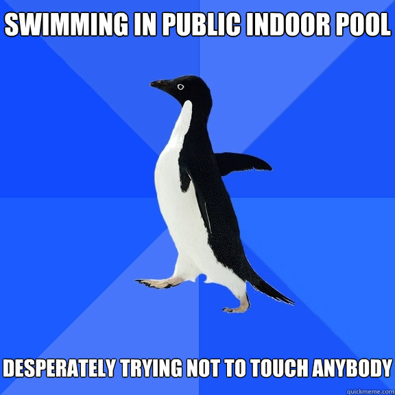 Swimming in public indoor pool   desperately trying not to touch anybody - Swimming in public indoor pool   desperately trying not to touch anybody  Socially Awkward Penguin
