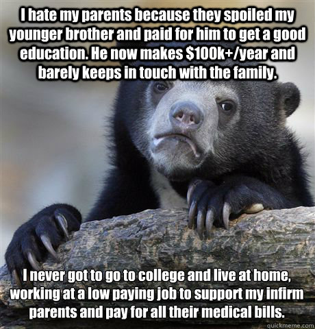 I hate my parents because they spoiled my younger brother and paid for him to get a good education. He now makes $100k+/year and barely keeps in touch with the family.  I never got to go to college and live at home, working at a low paying job to support  - I hate my parents because they spoiled my younger brother and paid for him to get a good education. He now makes $100k+/year and barely keeps in touch with the family.  I never got to go to college and live at home, working at a low paying job to support   Confession Bear