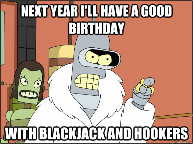 Next Year I'll have a Good birthday With blackjack and hookers - Next Year I'll have a Good birthday With blackjack and hookers  Benders Reddit