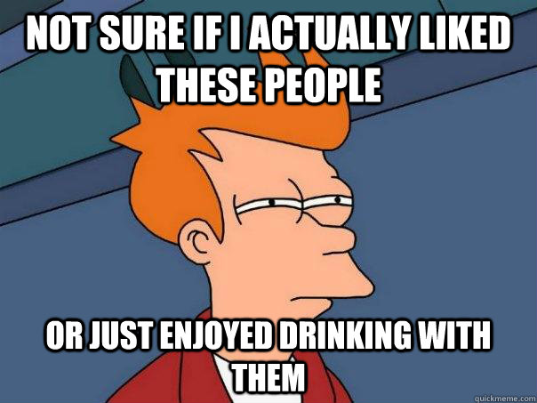 not sure if i actually liked these people or just enjoyed drinking with them  Futurama Fry