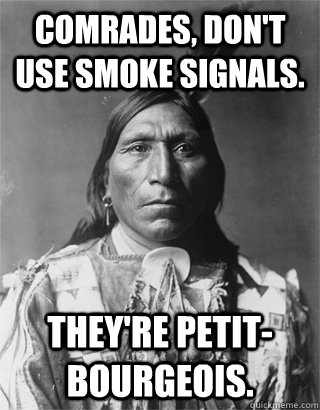 Comrades, don't use smoke signals. They're petit-bourgeois.