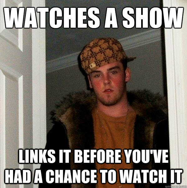 watches a show links it before you've had a chance to watch it - watches a show links it before you've had a chance to watch it  Scumbag Steve