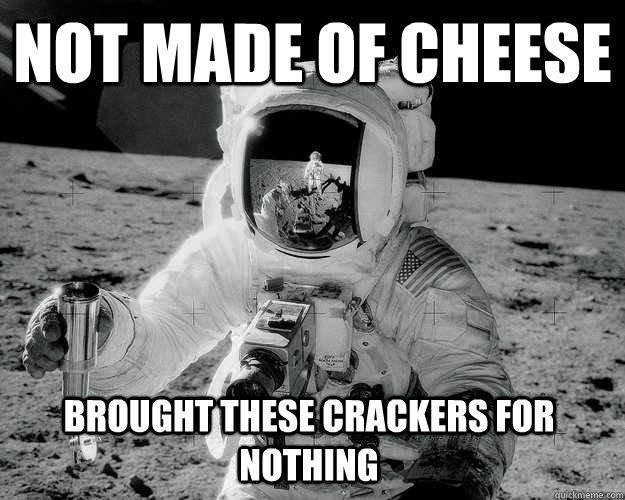 not made of cheese brought these crackers for nothing - not made of cheese brought these crackers for nothing  Moon Man