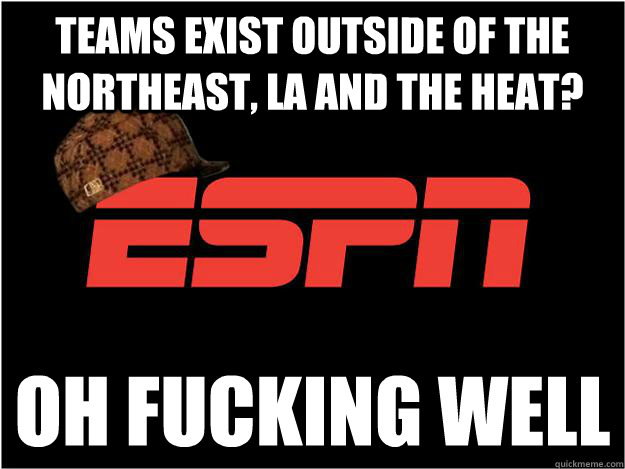 Teams exist outside of the Northeast, LA and the Heat? OH FUCKING WELL - Teams exist outside of the Northeast, LA and the Heat? OH FUCKING WELL  Misc