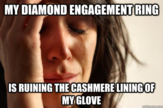 My diamond engagement ring Is ruining the cashmere lining of my glove - My diamond engagement ring Is ruining the cashmere lining of my glove  First World Problems