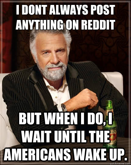 I dont always post anything on reddit but when I do, i wait until the americans wake up. - I dont always post anything on reddit but when I do, i wait until the americans wake up.  The Most Interesting Man In The World