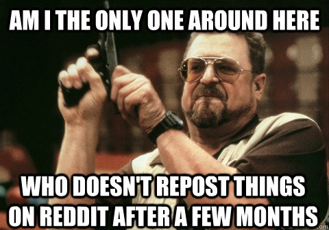 Am I the only one around here who doesn't repost things on reddit after a few months - Am I the only one around here who doesn't repost things on reddit after a few months  Am I the only one