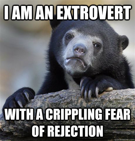 I am an extrovert with a crippling fear of rejection - I am an extrovert with a crippling fear of rejection  Confession Bear