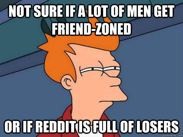 Not sure if a lot of men get friend-zoned Or if reddit is full of losers - Not sure if a lot of men get friend-zoned Or if reddit is full of losers  Futurama Fry