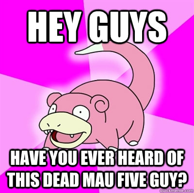 Hey guys have you ever heard of this dead mau five guy?