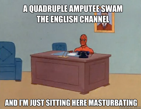 A quadruple amputee swam the english channel And i'm just sitting here masturbating - A quadruple amputee swam the english channel And i'm just sitting here masturbating  masturbating spiderman